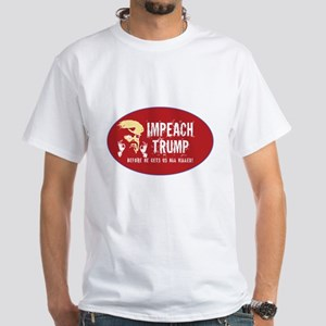 Impeach Trump. Before he gets us all kille T-Shirt