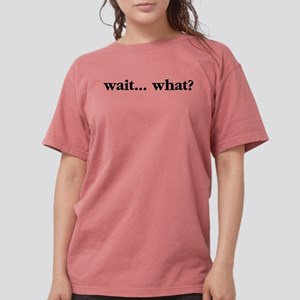 Wait What Womens Comfort Colors Shirt