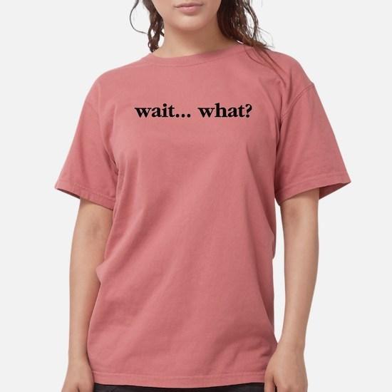 Wait What Womens Comfort Colors Shirt