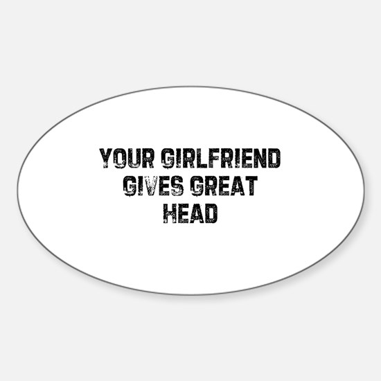 Your Girlfriend Gives Great H Oval Decal