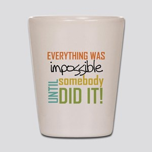 Impossible Until Somebody Did It Shot Glass
