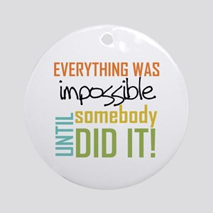 Impossible Until Somebody Did It Ornament (Round)