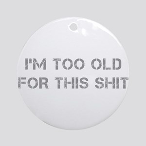 Im-too-old-for-this-shit-CAP-GRAY Ornament (Round)