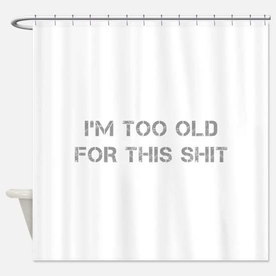 Im-too-old-for-this-shit-CAP-GRAY Shower Curtain