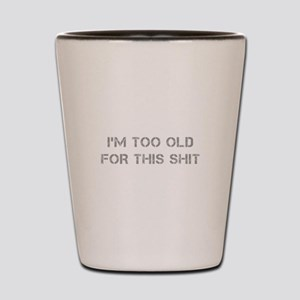Im-too-old-for-this-shit-CAP-GRAY Shot Glass