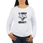 U Mirin Brah? Women's Long Sleeve T-Shirt
