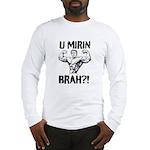 U Mirin Brah? Long Sleeve T-Shirt