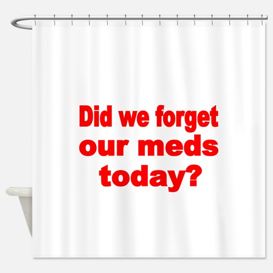 DID WE FORGET OUR MEDS TODAY Shower Curtain