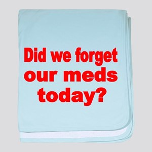 DID WE FORGET OUR MEDS TODAY baby blanket