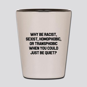 Why Be Racist? Shot Glass