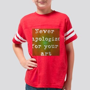 Never Apologize for your art Youth Football Shirt