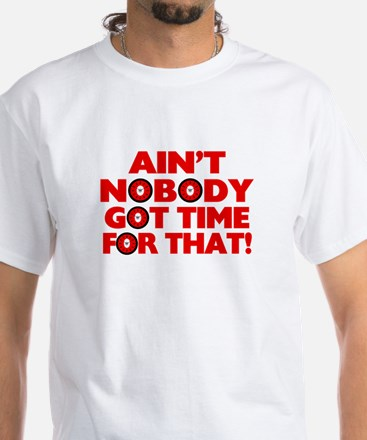 Ain't Nobody Got Time For That Funny White T-Shirt