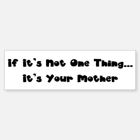 Not One Thing - Your Mother Bumper Bumper Bumper Sticker