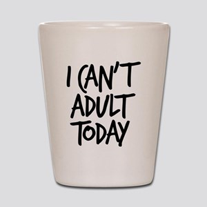 I Can't Adult Today Shot Glass