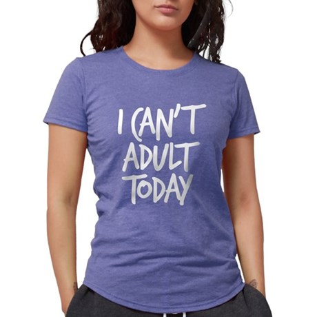 I Can't Adult Today Womens Tri-blend T-Shirt