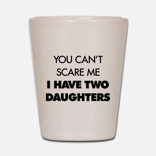 You Can't Scare Me I Have Two Daughters Shot Glass