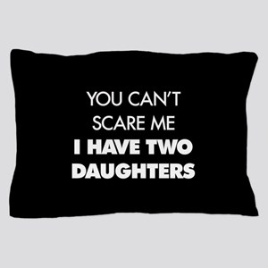 You Can't Scare Me I Have Two Daughter Pillow Case