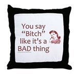 You Say Bitch Like It's A Bad Thing Throw Pillow
