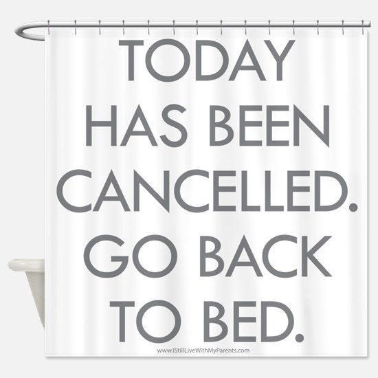 Today Has Been Cancelled. Go Back To Bed. Shower C