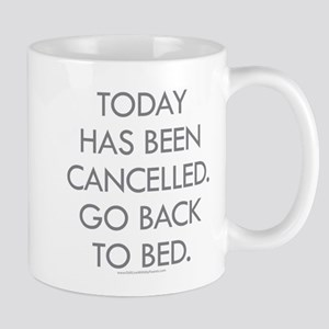 Today Has Been Cancelled. Go Back To Bed. Mugs