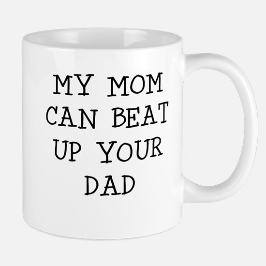 MY MOM CAN BEAT UP YOUR DAD Mugs