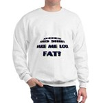 Make me look fat? Sweatshirt