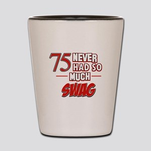 75 Never had so much swag Shot Glass