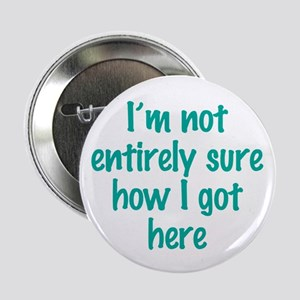 """I'm Not Entirely Sure How I Got Here 2.25"""" Button"""