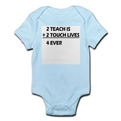 2 teach is 2 touch lives 4 ever Infant Bodysuit