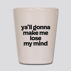Ya'll Gonna Make Me Lose My Mind Shot Glass