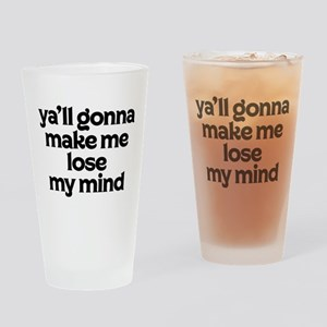 Ya'll Gonna Make Me Lose My Mind Drinking Glass
