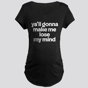 Ya'll Gonna Make Me Lose My Maternity Dark T-Shirt