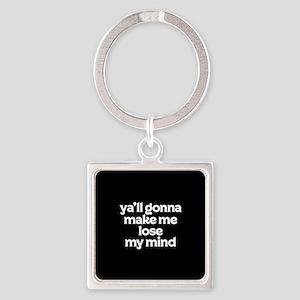 Ya'll Gonna Make Me Lose My Mind Square Keychain