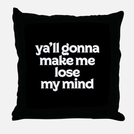 Ya'll Gonna Make Me Lose My Mind Throw Pillow