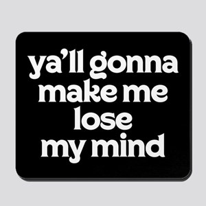 Ya'll Gonna Make Me Lose My Mind Mousepad