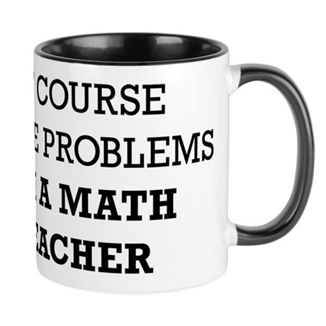 Of Course I Have Problems I'm a Math Teacher