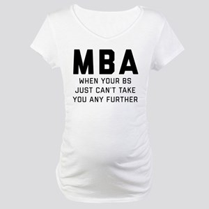 MBA When Your BS Just Can't Take Maternity T-Shirt
