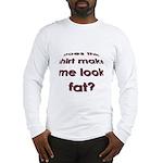 Make me look fat? Long Sleeve T-Shirt