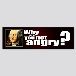 Why are you not angry? Bumper Sticker