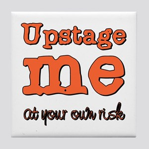 Upstage me at your own risk Tile Coaster