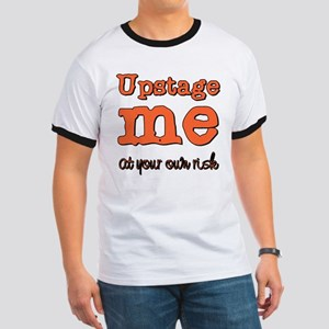 Upstage me at your own risk Ringer T