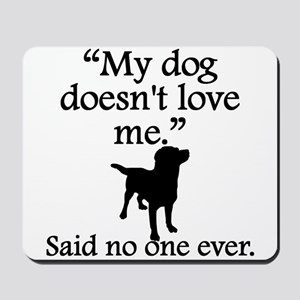 Said No One Ever: My Dog Doesnt Love Me Mousepad