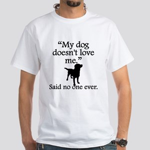 Said No One Ever: My Dog Doesnt Love Me T-Shirt