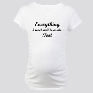 Everything I Teach Will Be On The Test Maternity T