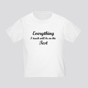 Everything I Teach Will Be On The Test Toddler T-S