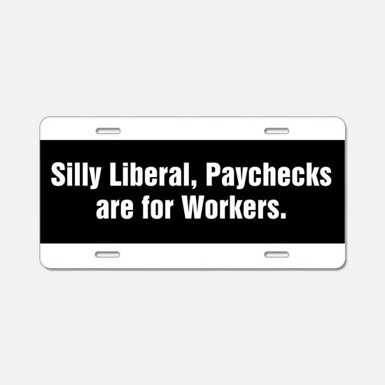 Silly Liberal, Paychecks are for Workers Aluminum