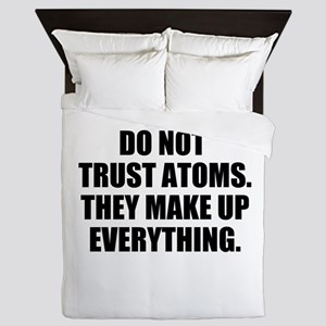 DO NOT TRUST ATOMS. THEY MAKE UP EVERYTHING. Queen