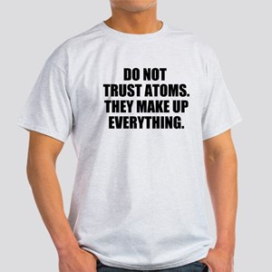 DO NOT TRUST ATOMS. THEY MAKE UP EVERYTHING. T-Shi