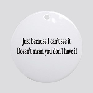 Just because I can't see it Ornament (Round)