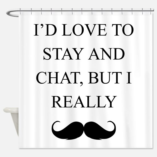 I Love To Stay And Chat But I Really Mustache Show